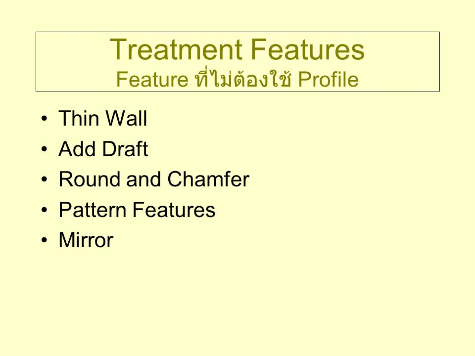 Treatment Features Feature ที่ไม่ต้องใช้ Profile Thin Wall Add Draft Round and Chamfer Pattern Features Mirror