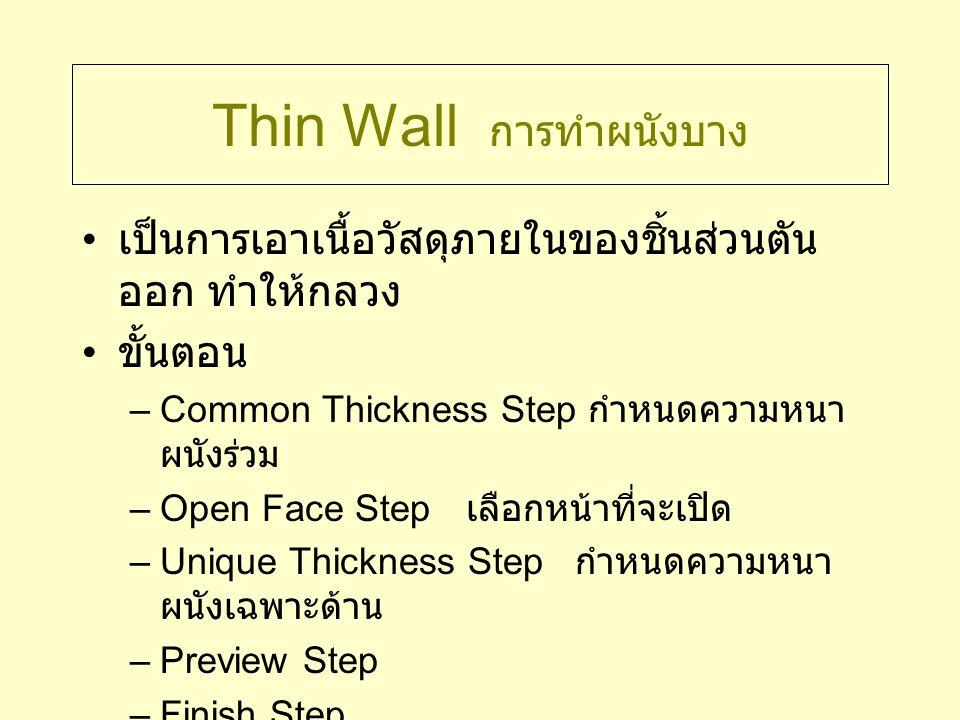 Thin Wall การทำผนังบาง เป็นการเอาเนื้อวัสดุภายในของชิ้นส่วนตัน ออก ทำให้กลวง ขั้นตอน –Common Thickness Step กำหนดความหนา ผนังร่วม –Open Face Step เลือ