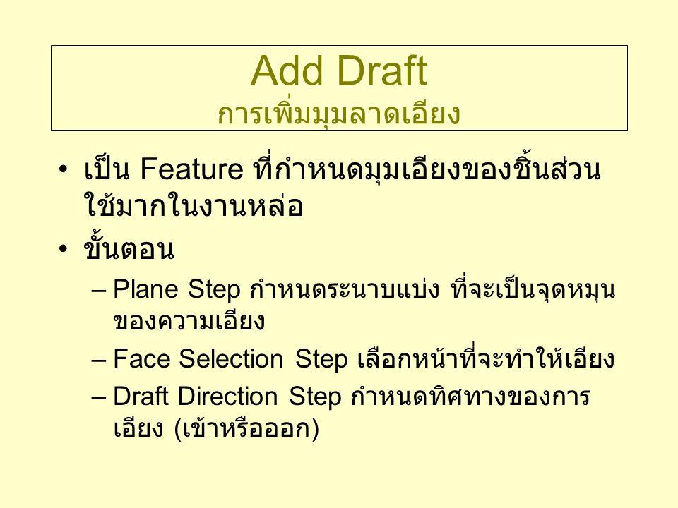 Add Draft การเพิ่มมุมลาดเอียง เป็น Feature ที่กำหนดมุมเอียงของชิ้นส่วน ใช้มากในงานหล่อ ขั้นตอน –Plane Step กำหนดระนาบแบ่ง ที่จะเป็นจุดหมุน ของความเอีย