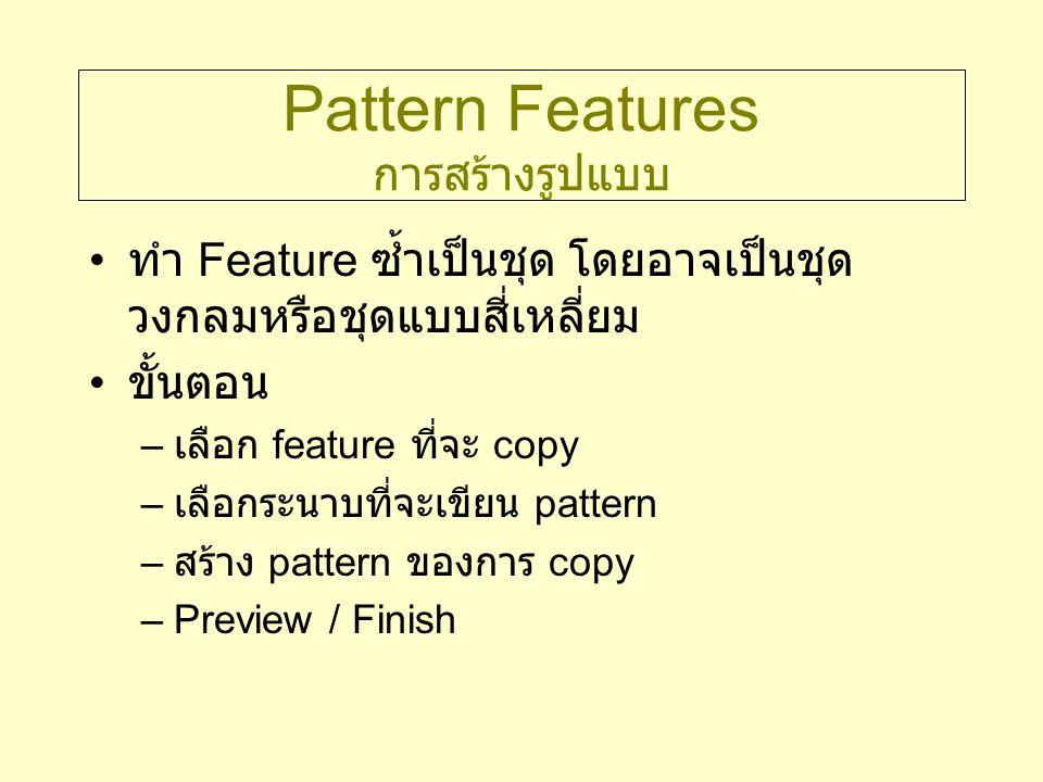 Pattern Features การสร้างรูปแบบ ทำ Feature ซ้ำเป็นชุด โดยอาจเป็นชุด วงกลมหรือชุดแบบสี่เหลี่ยม ขั้นตอน – เลือก feature ที่จะ copy – เลือกระนาบที่จะเขีย