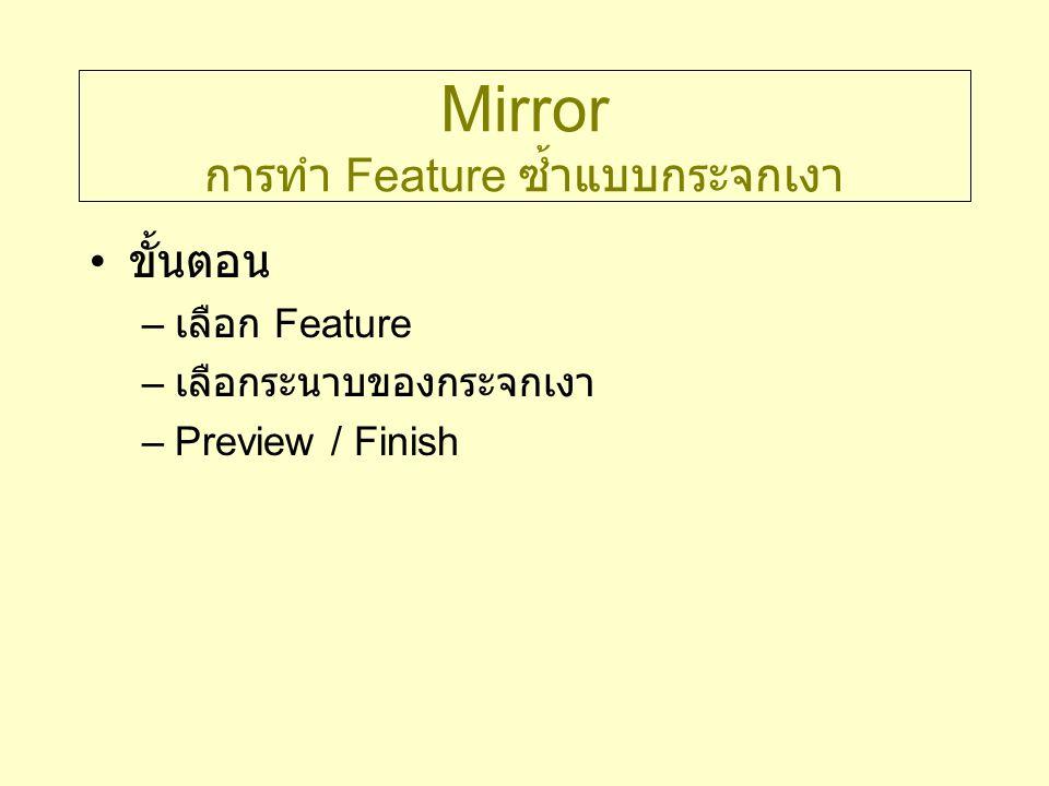 Mirror การทำ Feature ซ้ำแบบกระจกเงา ขั้นตอน – เลือก Feature – เลือกระนาบของกระจกเงา –Preview / Finish