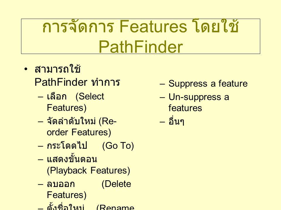 การจัดการ Features โดยใช้ PathFinder สามารถใช้ PathFinder ทำการ – เลือก (Select Features) – จัดลำดับใหม่ (Re- order Features) – กระโดดไป (Go To) – แสด