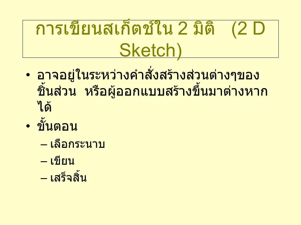การเขียนสเก็ตช์ใน 2 มิติ (2 D Sketch) อาจอยู่ในระหว่างคำสั่งสร้างส่วนต่างๆของ ชิ้นส่วน หรือผู้ออกแบบสร้างขึ้นมาต่างหาก ได้ ขั้นตอน – เลือกระนาบ – เขีย