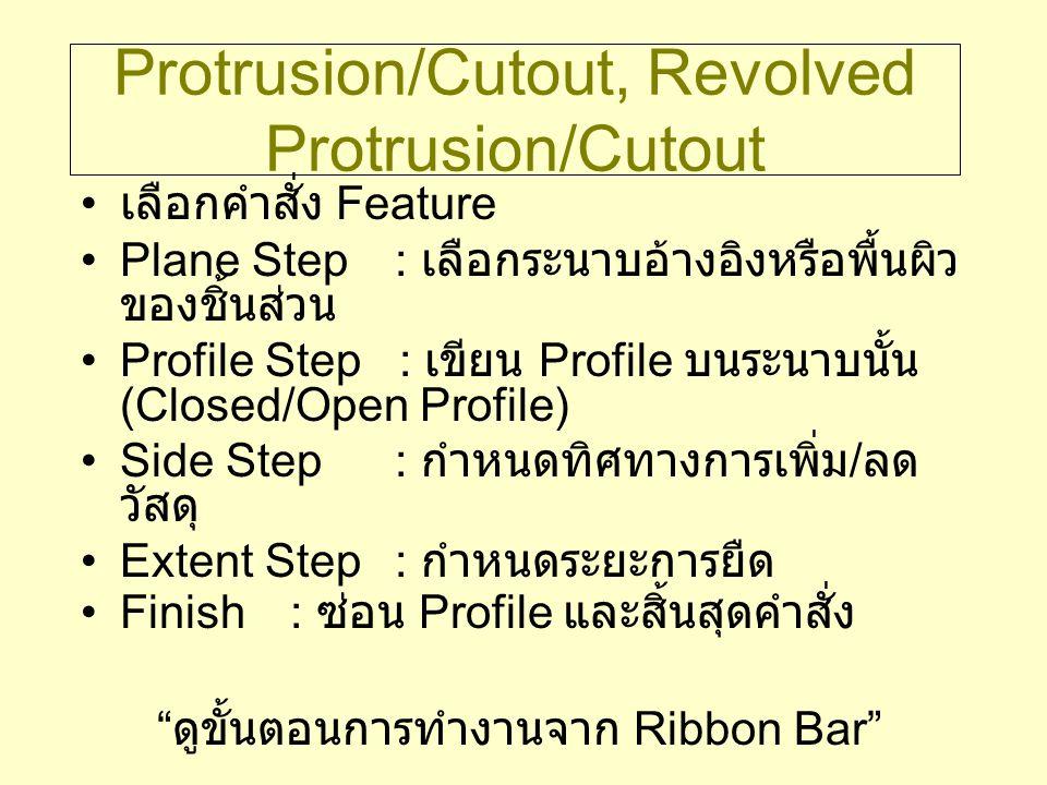 Swept Protrusion/Cutout สร้าง Feature โดยการสร้าง Profile และ กวาดไปตามเส้นทาง ขั้นตอน –Path Step : กำหนดเส้นทาง อาจเขียนขึ้นหรือเลือกจากขอบของชิ้นส่วน –Cross Section Step : กำหนดภาคตัดขวาง สร้างภาคตัดขวางแบบ Closed Profile