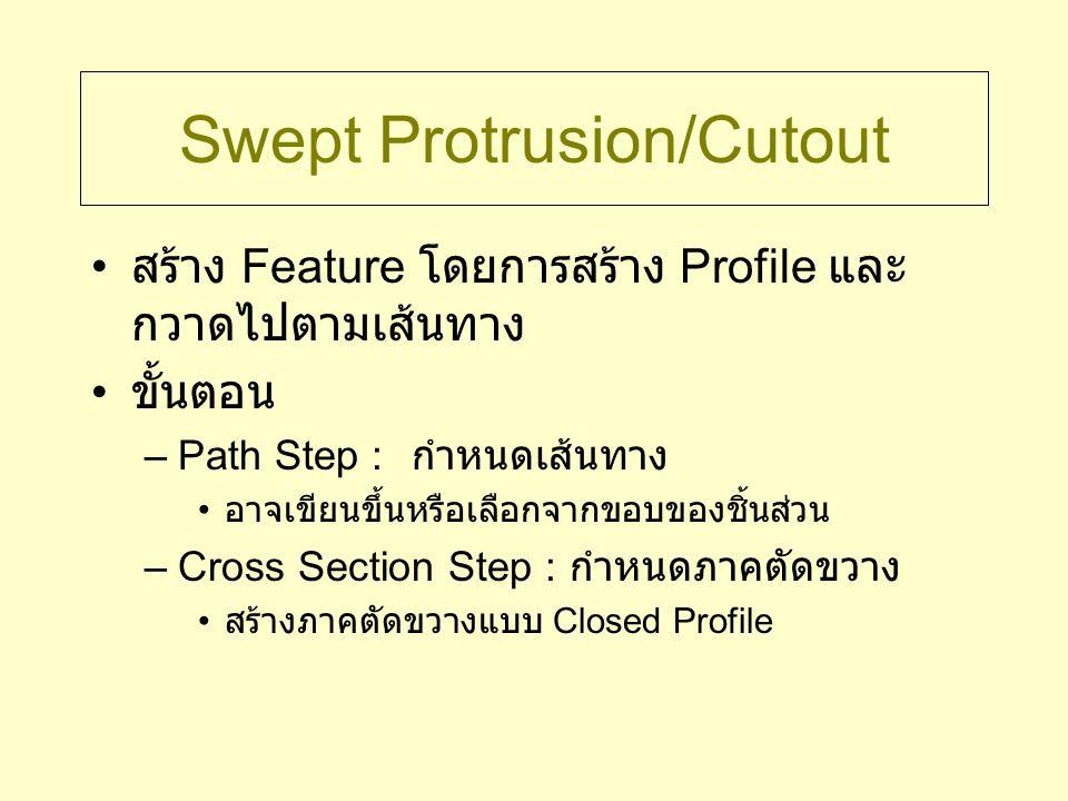 Loft Protrusion/Cutout สร้าง Feature โดยการสร้างภาคตัดขวาง หลายๆอันที่ตำแหน่งต่างๆ แล้วให้โปรแกรม เชื่อมต่อเข้าด้วยกันอย่างต่อเนื่อง ภาคตัดขวางเป็นแบบ Closed Profile และ ต้องบอกจุดเริ่มต้น การเชื่อมต่อจะขึ้นกับลำดับของภาคตัดขวาง