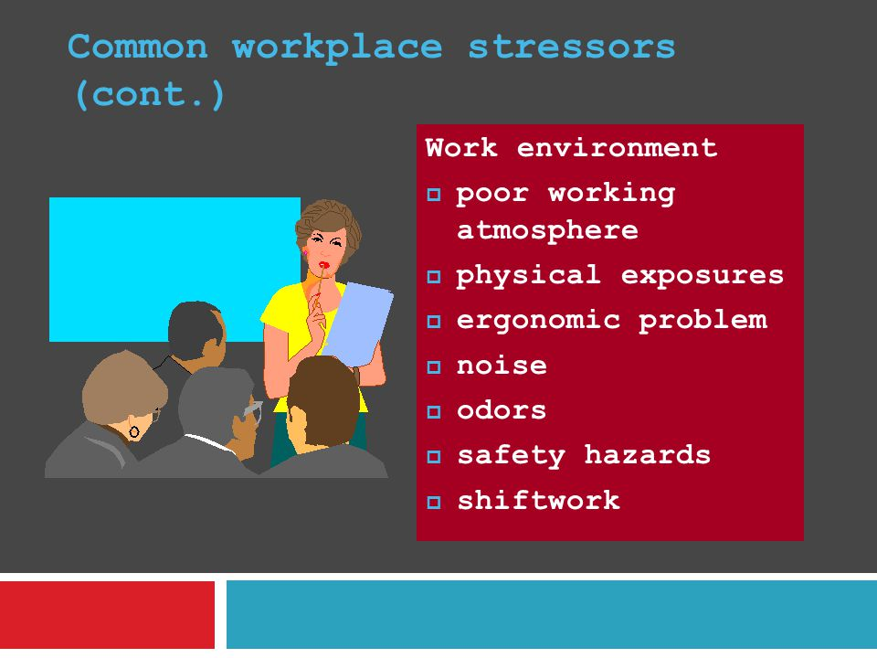 Common workplace stressors (cont.) Work environment  poor working atmosphere  physical exposures  ergonomic problem  noise  odors  safety hazard