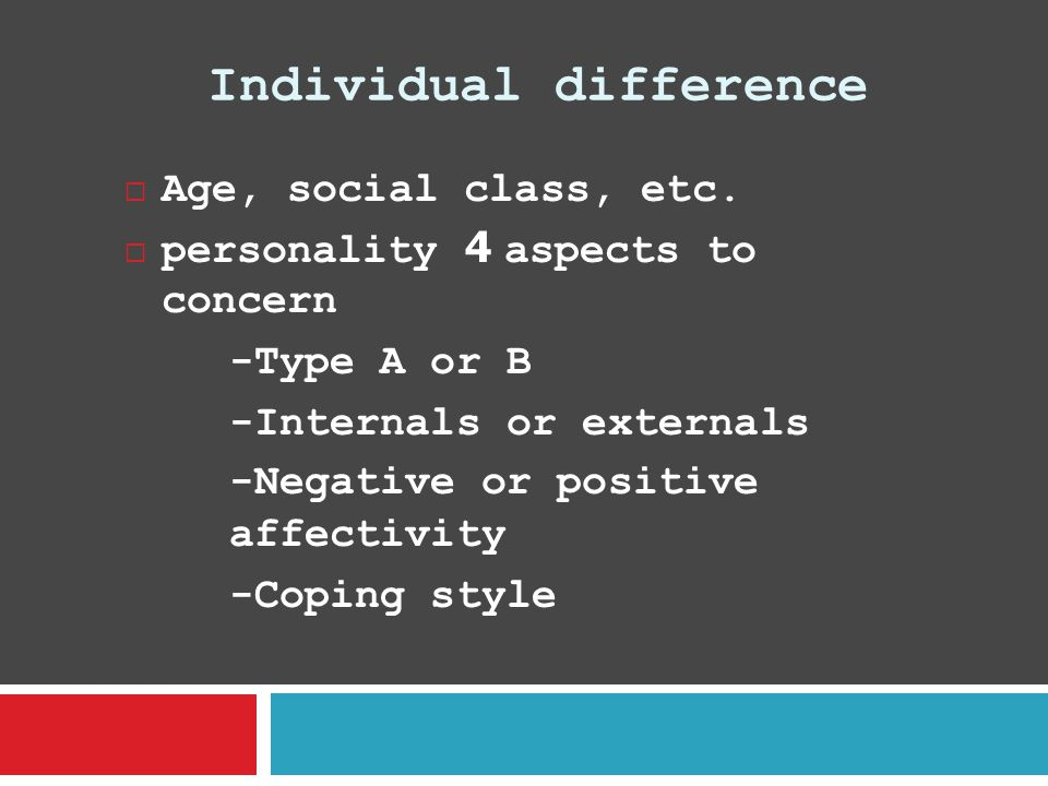 Individual difference  Age, social class, etc.  personality 4 aspects to concern -Type A or B -Internals or externals -Negative or positive affectiv
