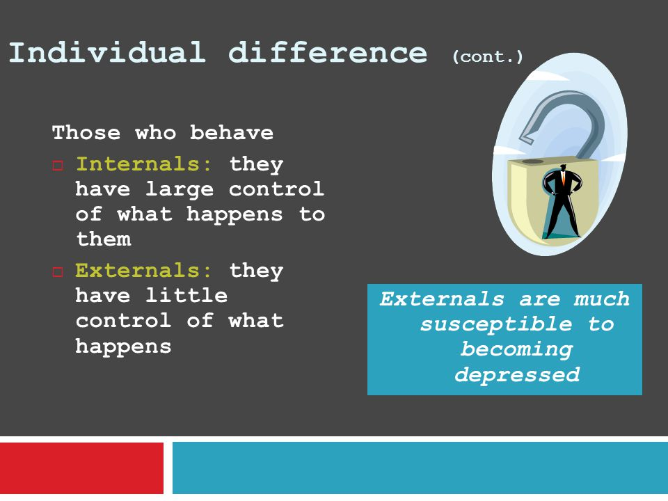 Individual difference (cont.) Those who behave  Internals: they have large control of what happens to them  Externals: they have little control of w
