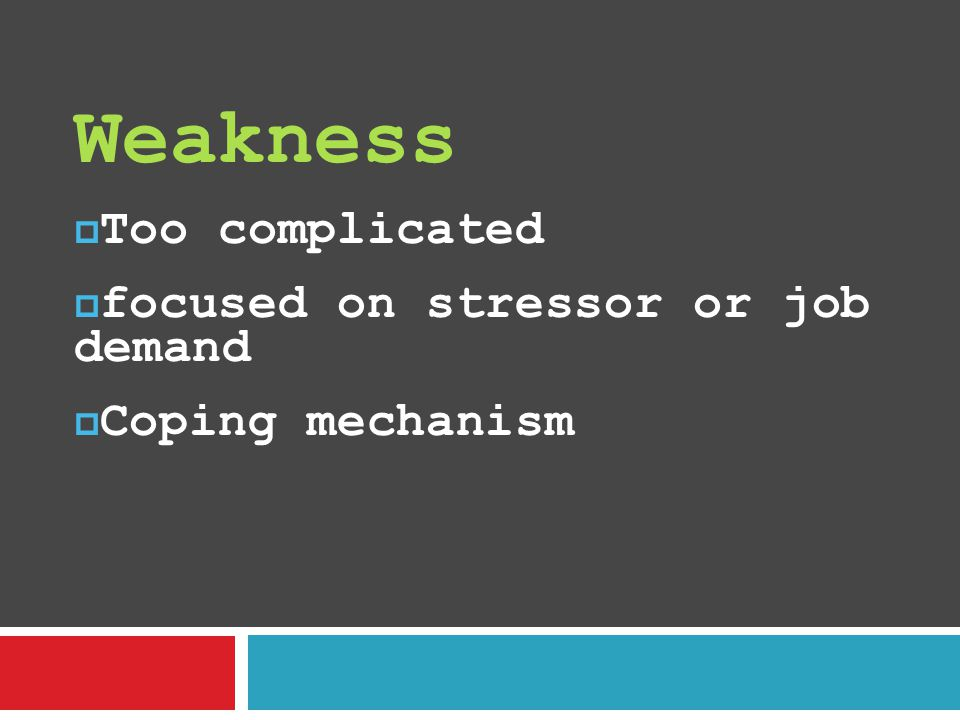 Weakness  Too complicated  focused on stressor or job demand  Coping mechanism