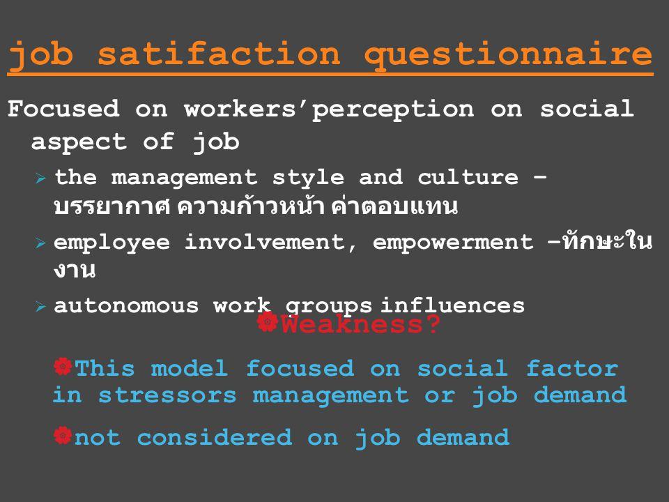 job satifaction questionnaire Focused on workers'perception on social aspect of job  the management style and culture – บรรยากาศ ความก้าวหน้า ค่าตอบแทน  employee involvement, empowerment – ทักษะใน งาน  autonomous work groups influences  Weakness.