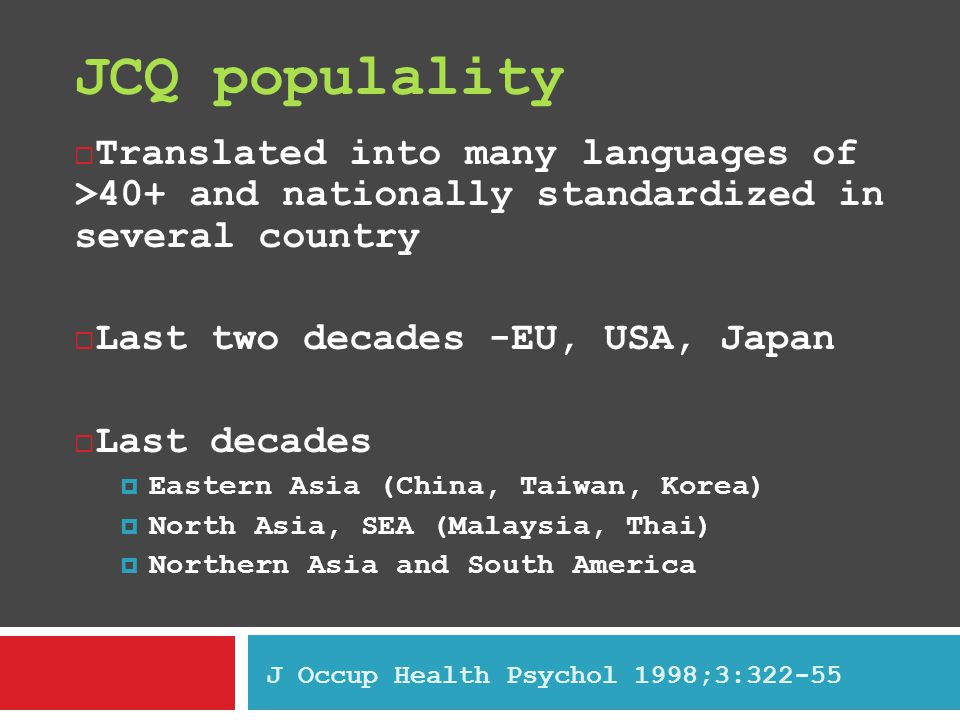 JCQ populality  Translated into many languages of >40+ and nationally standardized in several country  Last two decades -EU, USA, Japan  Last decades  Eastern Asia (China, Taiwan, Korea)  North Asia, SEA (Malaysia, Thai)  Northern Asia and South America J Occup Health Psychol 1998;3:322-55