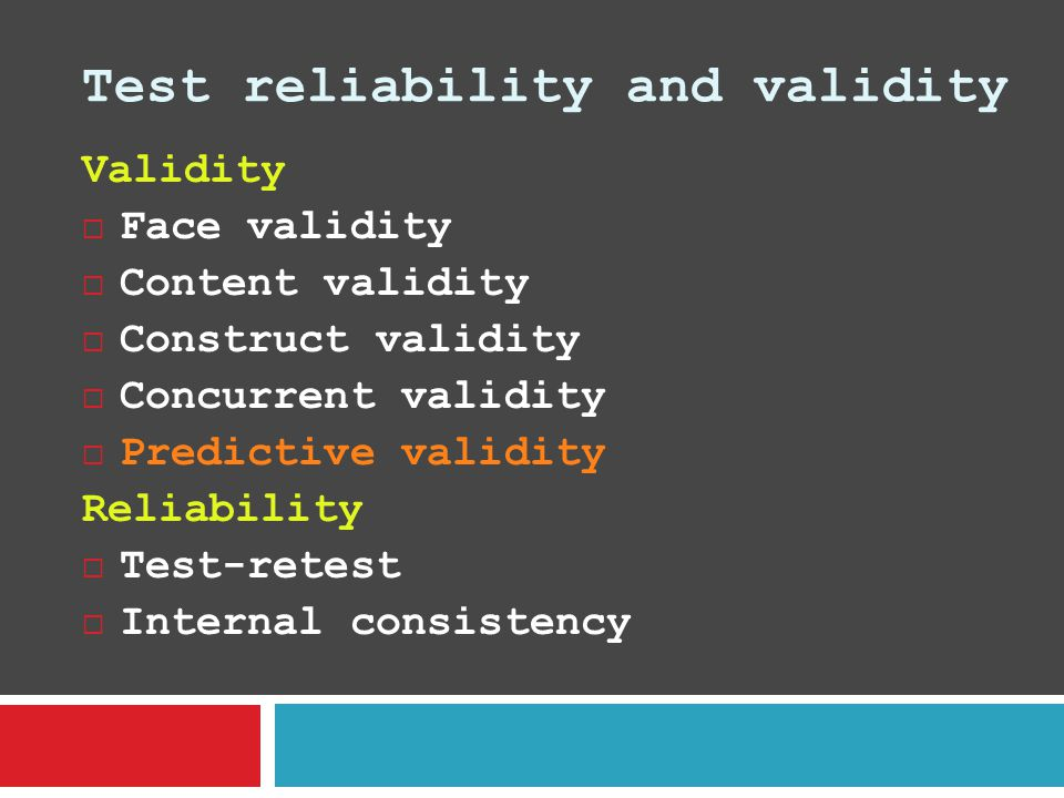 Test reliability and validity Validity  Face validity  Content validity  Construct validity  Concurrent validity  Predictive validity Reliability  Test-retest  Internal consistency