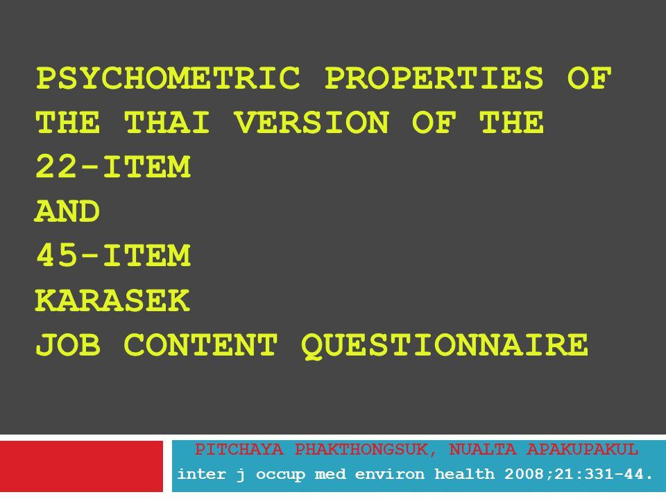 PSYCHOMETRIC PROPERTIES OF THE THAI VERSION OF THE 22-ITEM AND 45-ITEM KARASEK JOB CONTENT QUESTIONNAIRE PITCHAYA PHAKTHONGSUK, NUALTA APAKUPAKUL inter j occup med environ health 2008;21:331-44.