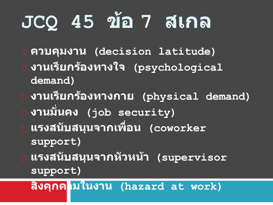 JCQ 45 ข้อ 7 สเกล  ควบคุมงาน (decision latitude)  งานเรียกร้องทางใจ (psychological demand)  งานเรียกร้องทางกาย (physical demand)  งานมั่นคง (job security)  แรงสนับสนุนจากเพื่อน (coworker support)  แรงสนับสนุนจากหัวหน้า (supervisor support)  สิ่งคุกคามในงาน (hazard at work)