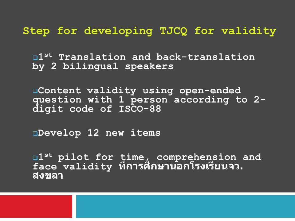 Step for developing TJCQ for validity  1 st Translation and back-translation by 2 bilingual speakers  Content validity using open-ended question with 1 person according to 2- digit code of ISCO-88  Develop 12 new items  1 st pilot for time, comprehension and face validity ที่การศึกษานอกโรงเรียนจว.