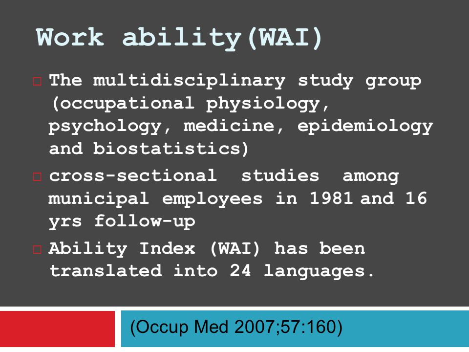 Work ability(WAI)  The multidisciplinary study group (occupational physiology, psychology, medicine, epidemiology and biostatistics)  cross-sectional studies among municipal employees in 1981 and 16 yrs follow-up  Ability Index (WAI) has been translated into 24 languages.