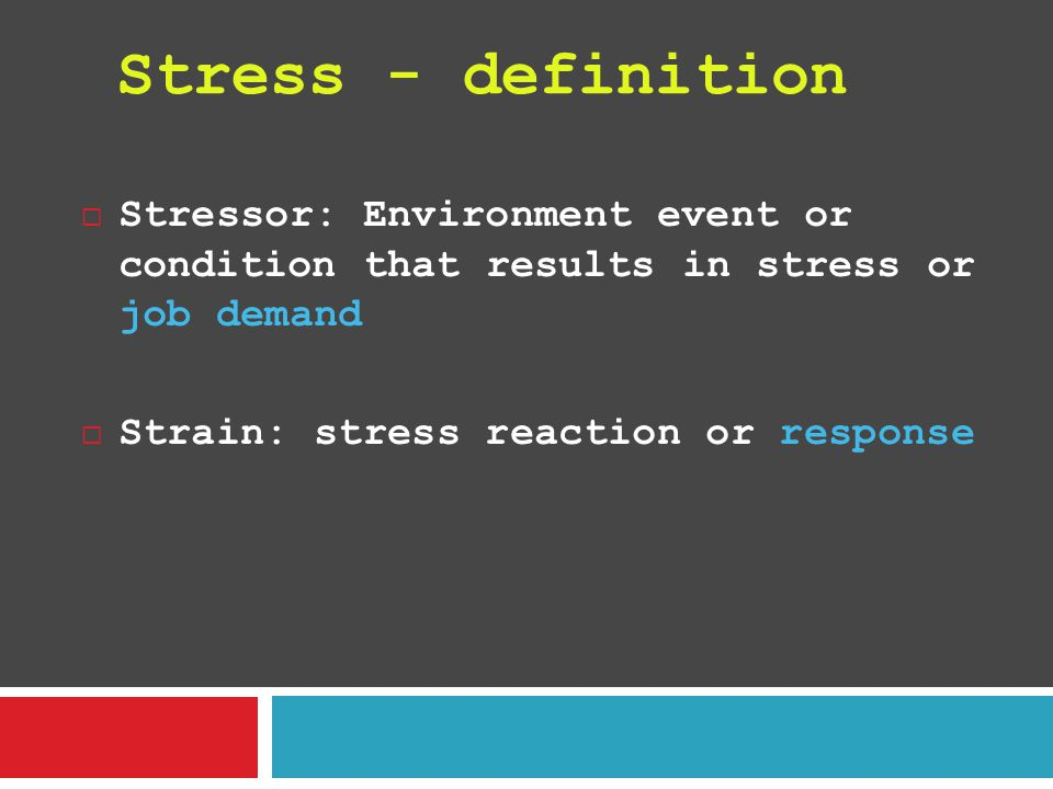  Stressor: Environment event or condition that results in stress or job demand  Strain: stress reaction or response Stress - definition