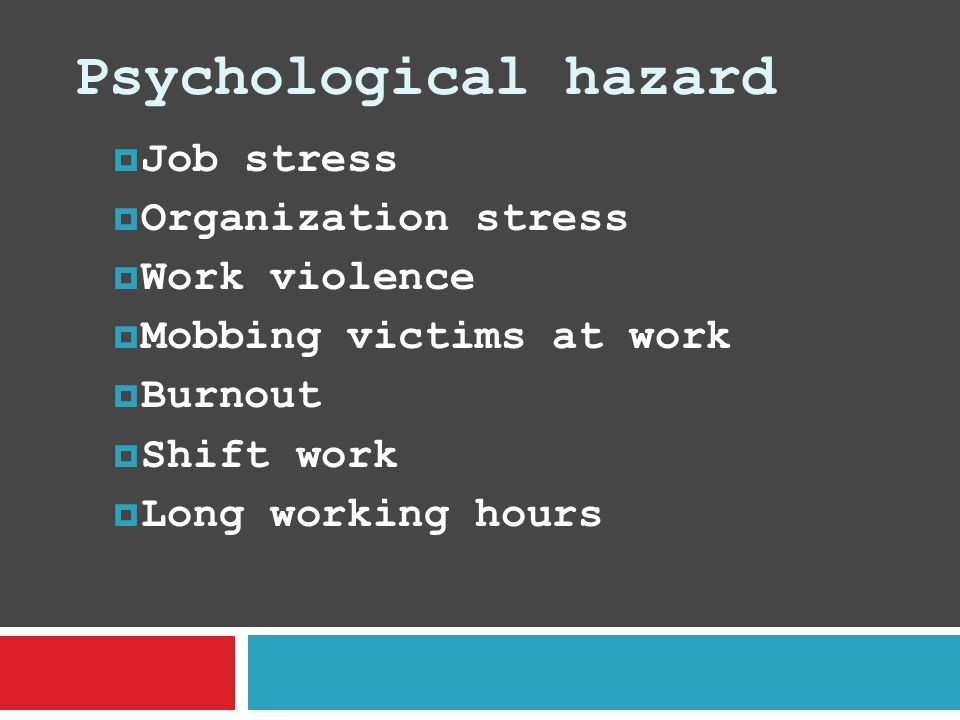 Psychological hazard  Job stress  Organization stress  Work violence  Mobbing victims at work  Burnout  Shift work  Long working hours