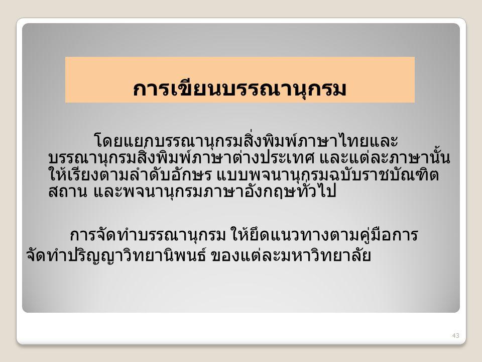 การเขียนบรรณานุกรม โดยแยกบรรณานุกรมสิ่งพิมพ์ภาษาไทยและ บรรณานุกรมสิ่งพิมพ์ภาษาต่างประเทศ และแต่ละภาษานั้น ให้เรียงตามลำดับอักษร แบบพจนานุกรมฉบับราชบัณ