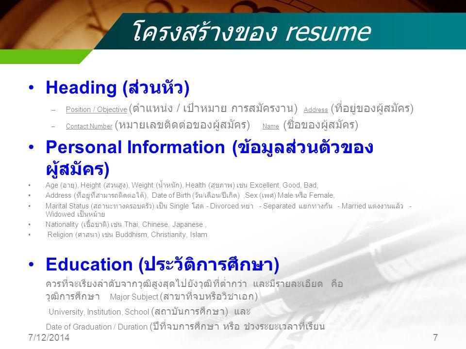 โครงสร้างของ resume Heading ( ส่วนหัว ) –Position / Objective ( ตำแหน่ง / เป้าหมาย การสมัครงาน ) Address ( ที่อยู่ของผู้สมัคร ) –Contact Number ( หมายเลขติดต่อของผู้สมัคร ) Name ( ชื่อของผู้สมัคร ) Personal Information ( ข้อมูลส่วนตัวของ ผู้สมัคร ) Age ( อายุ ), Height ( ส่วนสูง ), Weight ( น้ำหนัก ), Health ( สุขภาพ ) เช่น Excellent, Good, Bad, Address ( ที่อยู่ที่สามารถติดต่อได้ ), Date of Birth ( วัน / เดือน / ปีเกิด ),Sex ( เพศ ) Male หรือ Female, Marital Status ( สถานะทางครอบครัว ) เป็น Single โสด - Divorced หย่า - Separated แยกทางกัน - Married แต่งงานแล้ว - Widowed เป็นหม้าย Nationality ( เชื้อชาติ ) เช่น Thai, Chinese, Japanese, Religion ( ศาสนา ) เช่น Buddhism, Christianity, Islam Education ( ประวัติการศึกษา ) ควรที่จะเรียงลำดับจากวุฒิสูงสุดไปยังวุฒิที่ต่ำกว่า และมีรายละเอียด คือ วุฒิการศึกษา Major Subject ( สาขาที่จบหรือวิชาเอก ) University, Institution, School ( สถาบันการศึกษา ) และ Date of Graduation / Duration ( ปีที่จบการศึกษา หรือ ช่วงระยะเวลาที่เรียน 7/12/20147