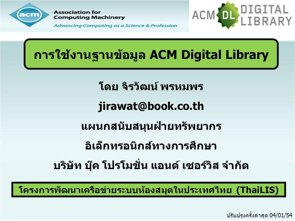 โครงการพัฒนาเครือข่ายระบบห้องสมุดในประเทศไทย (ThaiLIS) ปรับปรุงครั้งล่าสุด 04/01/54 การใช้งานฐานข้อมูล ACM Digital Library โดย จิรวัฒน์ พรหมพร jirawat@book.co.th แผนกสนับสนุนฝ่ายทรัพยากร อิเล็กทรอนิกส์ทางการศึกษา บริษัท บุ๊ค โปรโมชั่น แอนด์ เซอร์วิส จำกัด