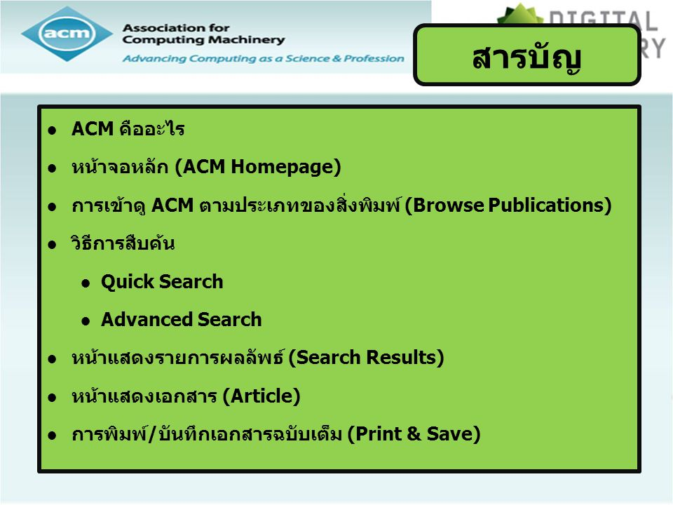 ACM Digital Library เป็นฐานข้อมูลทางด้าน คอมพิวเตอร์และเทคโนโลยีสารสนเทศ จากสิ่งพิมพ์ต่อเนื่อง จดหมายข่าว และเอกสารในการประชุมวิชาการ ที่จัดทำ โดย ACM (Association for Computing Machinery) ซึ่ง เนื้อหาเอกสารประกอบด้วยข้อมูลที่สำคัญ เช่น รายการ บรรณานุกรม สาระสังเขป article reviews และบทความ ฉบับเต็ม ให้ข้อมูลย้อนหลังตั้งแต่ปี 1985-ปัจจุบัน Introduction