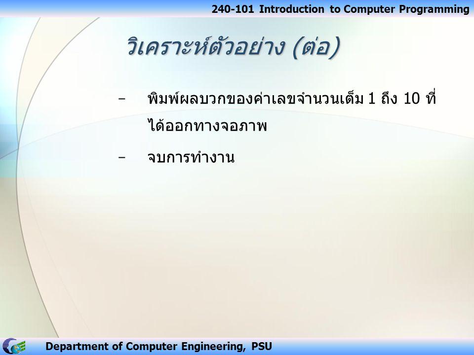 240-101 Introduction to Computer Programming Department of Computer Engineering, PSU วิเคราะห์ตัวอย่าง ( ต่อ ) − พิมพ์ผลบวกของค่าเลขจำนวนเต็ม 1 ถึง 10