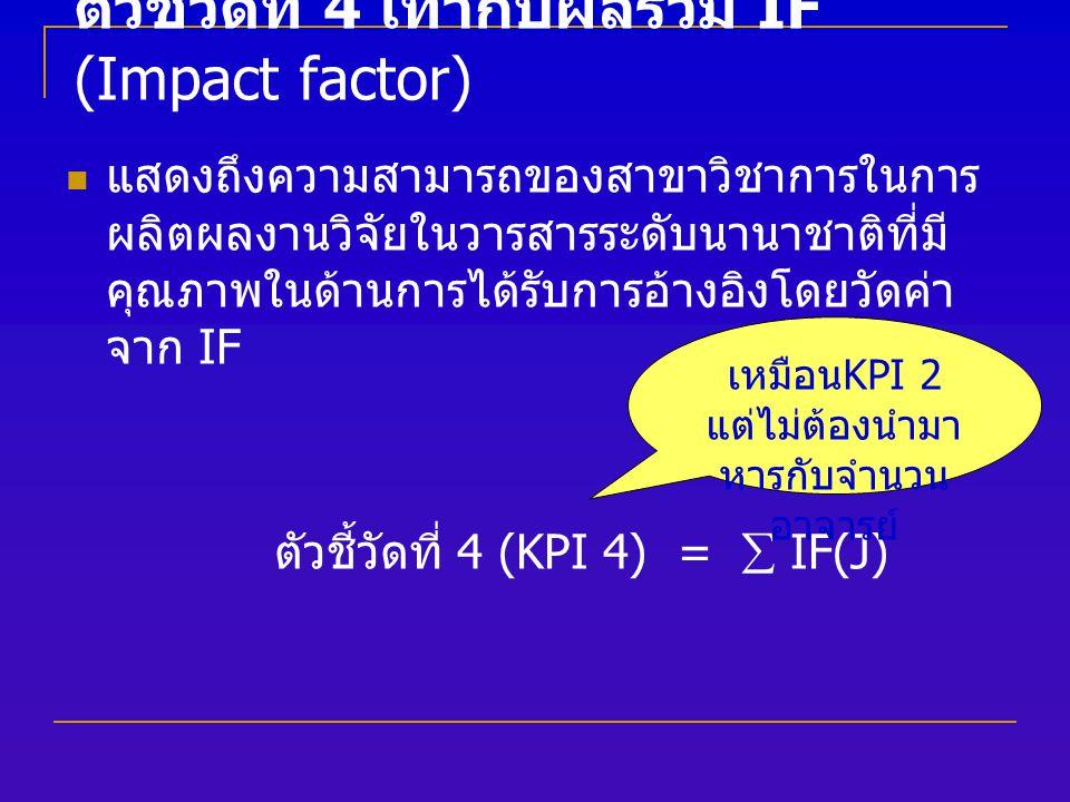 ตัวชี้วัดที่ 4 เท่ากับผลรวม IF (Impact factor) แสดงถึงความสามารถของสาขาวิชาการในการ ผลิตผลงานวิจัยในวารสารระดับนานาชาติที่มี คุณภาพในด้านการได้รับการอ้างอิงโดยวัดค่า จาก IF ตัวชี้วัดที่ 4 (KPI 4) =  IF(J) เหมือน KPI 2 แต่ไม่ต้องนำมา หารกับจำนวน อาจารย์
