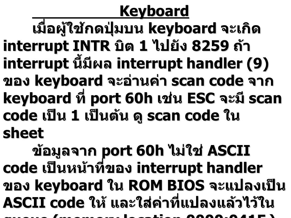 Keyboard เมื่อผู้ใช้กดปุ่มบน keyboard จะเกิด interrupt INTR บิต 1 ไปยัง 8259 ถ้า interrupt นี้มีผล interrupt handler (9) ของ keyboard จะอ่านค่า scan code จาก keyboard ที่ port 60h เช่น ESC จะมี scan code เป็น 1 เป็นต้น ดู scan code ใน sheet ข้อมูลจาก port 60h ไม่ใช่ ASCII code เป็นหน้าที่ของ interrupt handler ของ keyboard ใน ROM BIOS จะแปลงเป็น ASCII code ให้ และใส่ค่าที่แปลงแล้วไว้ใน queue (memory location 0000:041E ) เพื่อที่ DOS จะได้นำไปใช้ได้
