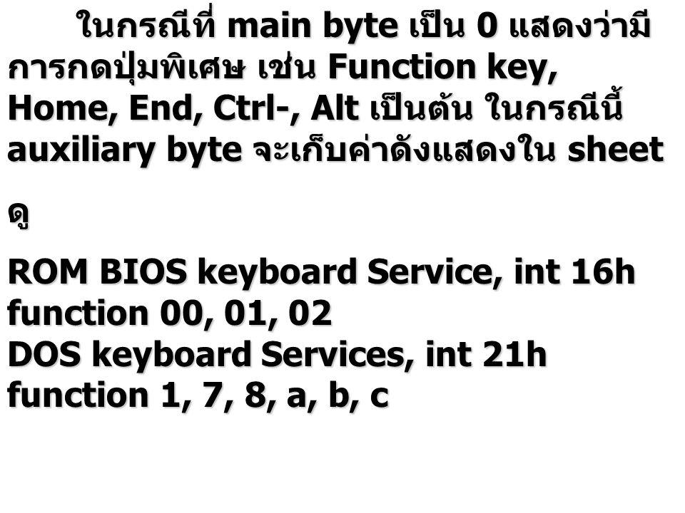 ในกรณีที่ main byte เป็น 0 แสดงว่ามี การกดปุ่มพิเศษ เช่น Function key, Home, End, Ctrl-, Alt เป็นต้น ในกรณีนี้ auxiliary byte จะเก็บค่าดังแสดงใน sheet ดู ROM BIOS keyboard Service, int 16h function 00, 01, 02 DOS keyboard Services, int 21h function 1, 7, 8, a, b, c