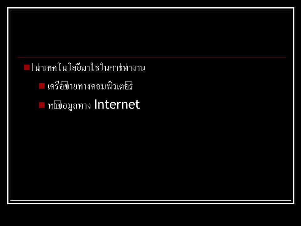 นำเทคโนโลยีมาใช้ในการทำงาน เครือข่ายทางคอมพิวเตอร์ หาข้อมูลทาง Internet
