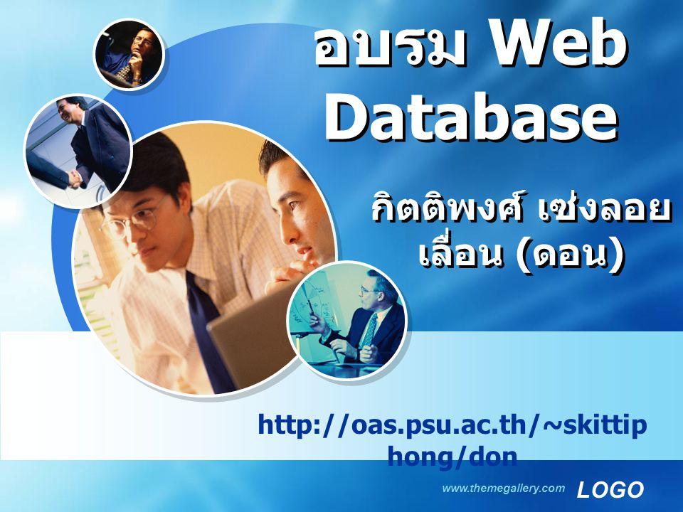 LOGO www.themegallery.com อบรม Web Database http://oas.psu.ac.th/~skittip hong/don กิตติพงศ์ เซ่งลอย เลื่อน ( ดอน )