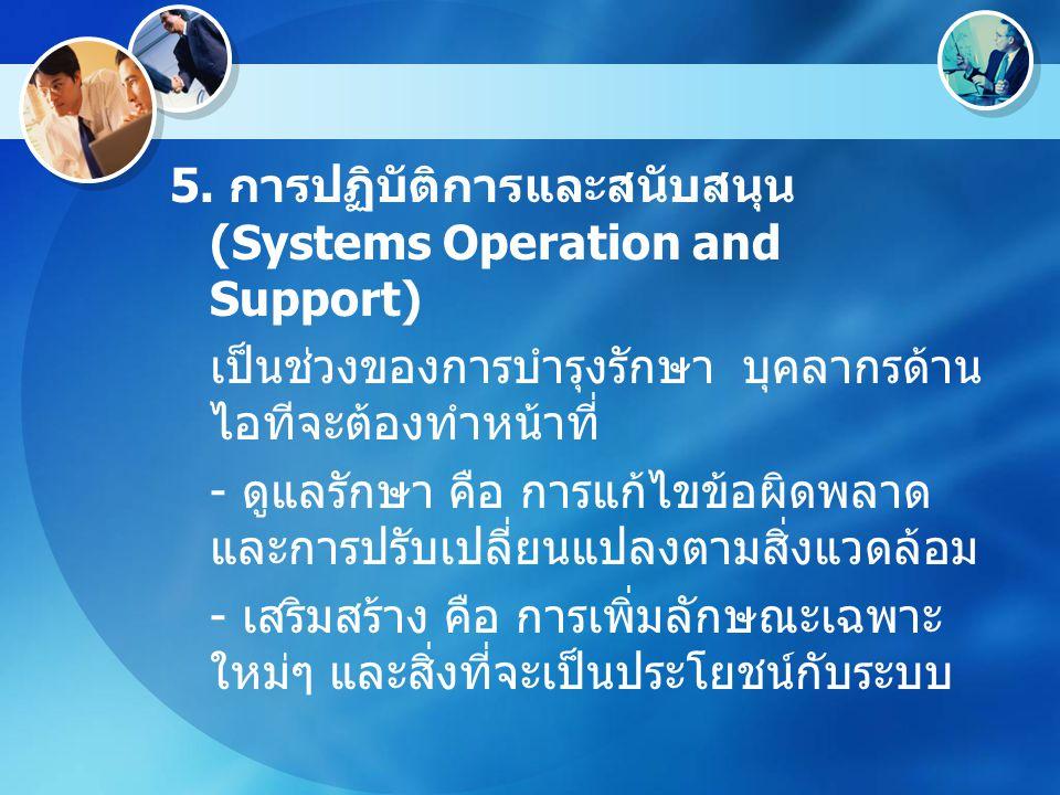 5. การปฏิบัติการและสนับสนุน (Systems Operation and Support) เป็นช่วงของการบำรุงรักษา บุคลากรด้าน ไอทีจะต้องทำหน้าที่ - ดูแลรักษา คือ การแก้ไขข้อผิดพลา