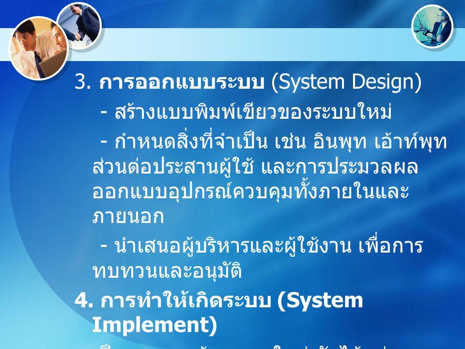 3. การออกแบบระบบ (System Design) - สร้างแบบพิมพ์เขียวของระบบใหม่ - กำหนดสิ่งที่จำเป็น เช่น อินพุท เอ้าท์พุท ส่วนต่อประสานผู้ใช้ และการประมวลผล ออกแบบอ