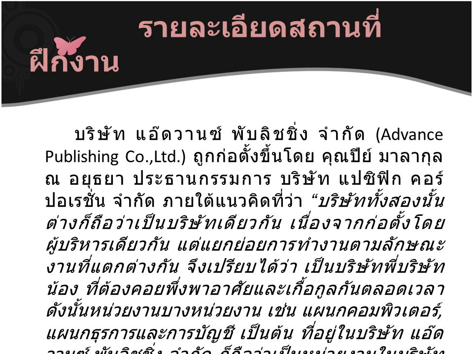 รายละเอียดสถานที่ ฝึกงาน บริษัท แอ๊ดวานซ์ พับลิชชิ่ง จำกัด (Advance Publishing Co.,Ltd.) ถูกก่อตั้งขึ้นโดย คุณปีย์ มาลากุล ณ อยุธยา ประธานกรรมการ บริษ