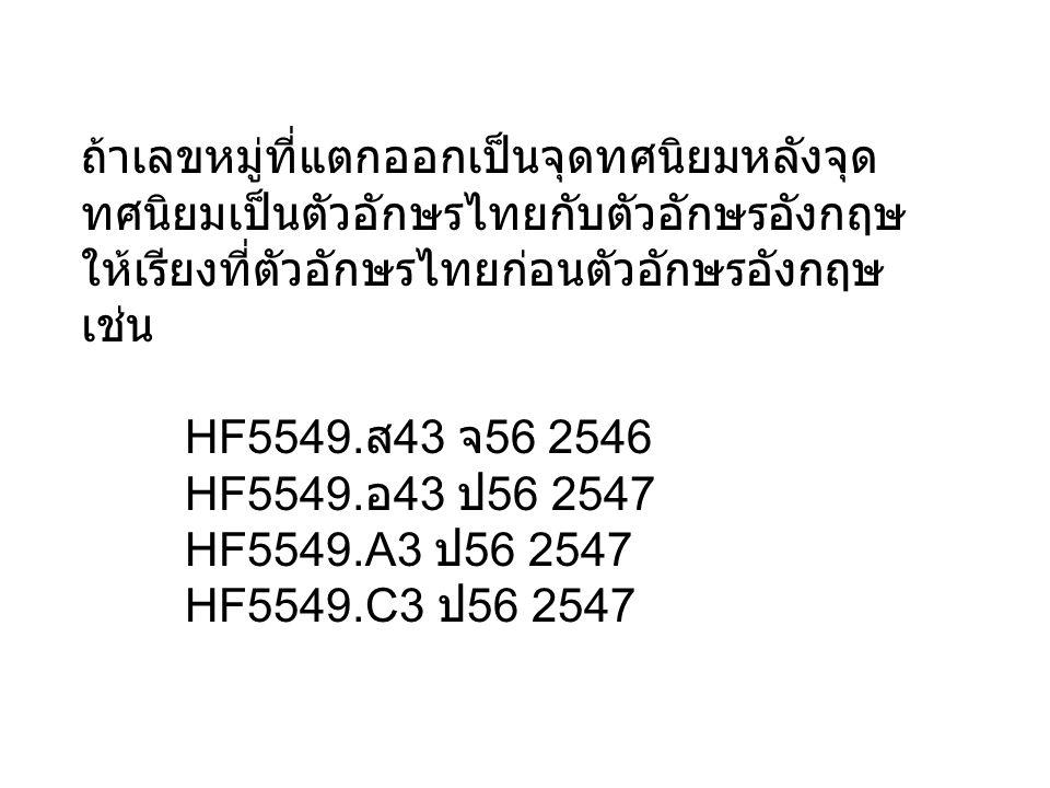 ถ้าเลขหมู่ที่แตกออกเป็นจุดทศนิยมหลังจุด ทศนิยมเป็นตัวอักษรไทยกับตัวอักษรอังกฤษ ให้เรียงที่ตัวอักษรไทยก่อนตัวอักษรอังกฤษ เช่น HF5549. ส 43 จ 56 2546 HF