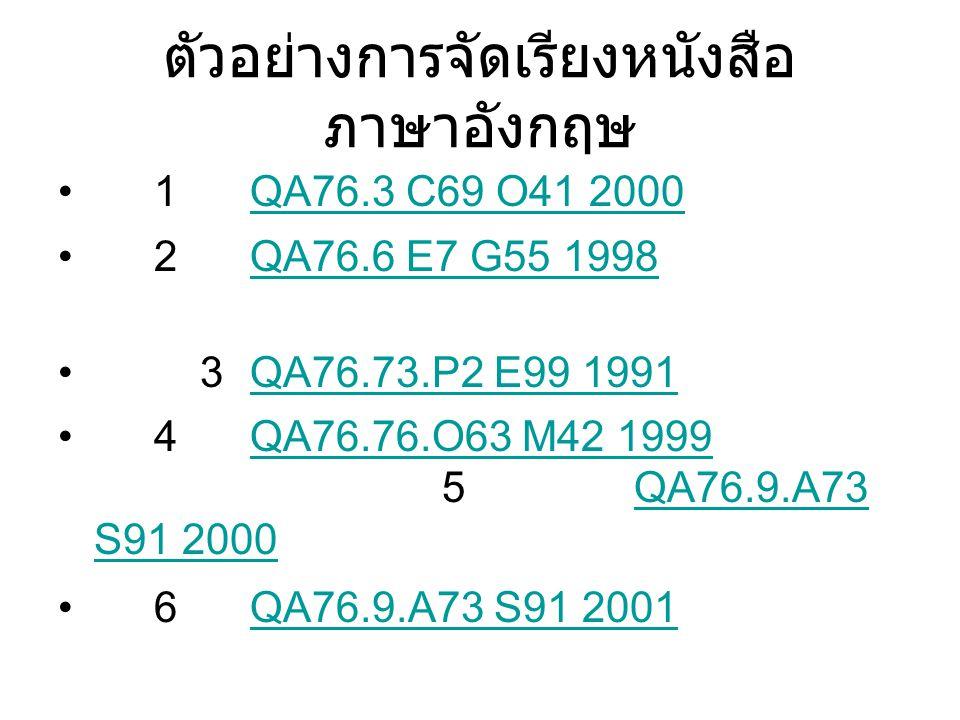 ตัวอย่างการจัดเรียงหนังสือ ภาษาอังกฤษ 1QA76.3 C69 O41 2000QA76.3 C69 O41 2000 2QA76.6 E7 G55 1998QA76.6 E7 G55 1998 3QA76.73.P2 E99 1991QA76.73.P2 E99