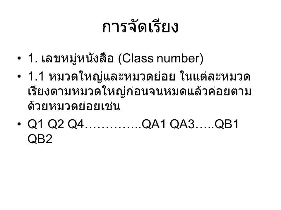 การจัดเรียง 1. เลขหมู่หนังสือ (Class number) 1.1 หมวดใหญ่และหมวดย่อย ในแต่ละหมวด เรียงตามหมวดใหญ่ก่อนจนหมดแล้วค่อยตาม ด้วยหมวดย่อยเช่น Q1 Q2 Q4…………..Q