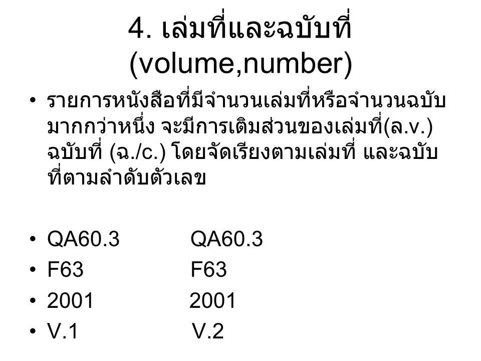 4. เล่มที่และฉบับที่ (volume,number) รายการหนังสือที่มีจำนวนเล่มที่หรือจำนวนฉบับ มากกว่าหนึ่ง จะมีการเติมส่วนของเล่มที่ ( ล.v.) ฉบับที่ ( ฉ./c.) โดยจั