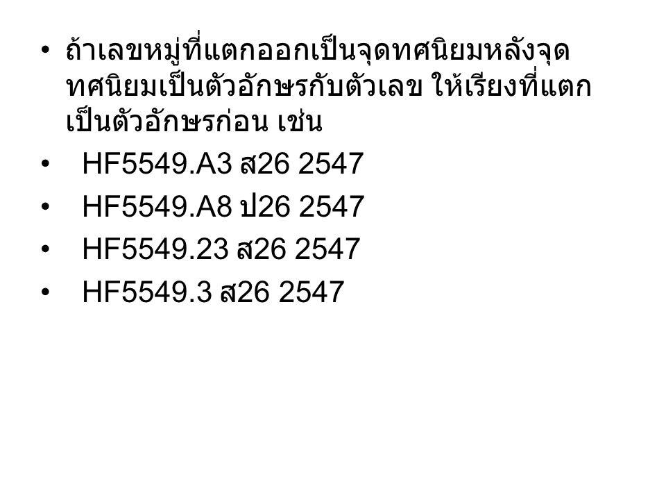 ถ้าเลขหมู่ที่แตกออกเป็นจุดทศนิยมหลังจุด ทศนิยมเป็นตัวอักษรกับตัวเลข ให้เรียงที่แตก เป็นตัวอักษรก่อน เช่น HF5549.A3 ส 26 2547 HF5549.A8 ป 26 2547 HF554