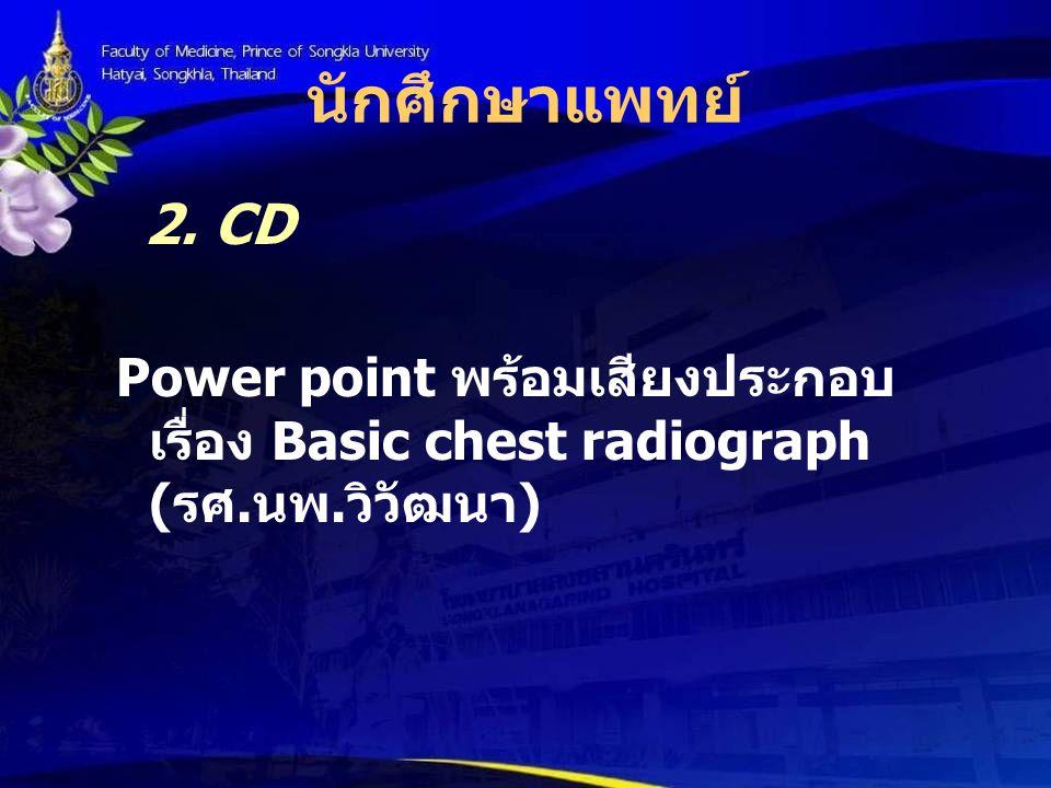 นักศึกษาแพทย์ 2. CD Power point พร้อมเสียงประกอบ เรื่อง Basic chest radiograph ( รศ. นพ. วิวัฒนา )