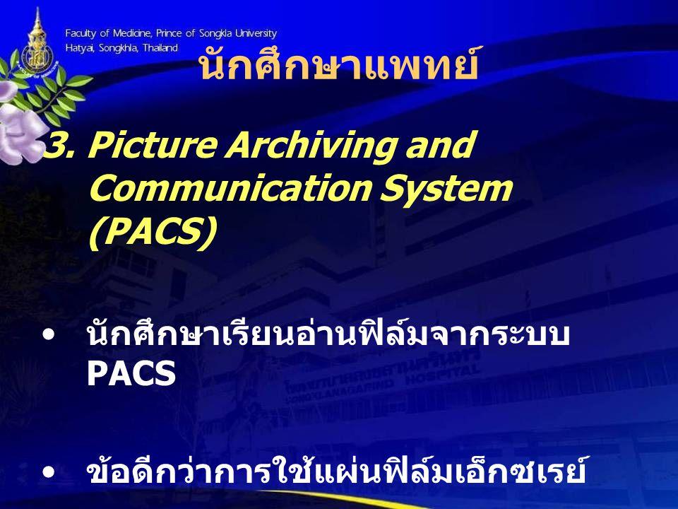 นักศึกษาแพทย์ 3. Picture Archiving and Communication System (PACS) นักศึกษาเรียนอ่านฟิล์มจากระบบ PACS ข้อดีกว่าการใช้แผ่นฟิล์มเอ็กซเรย์