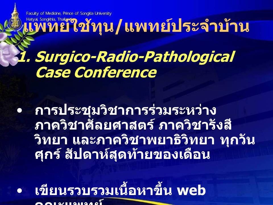 แพทย์ใช้ทุน / แพทย์ประจำบ้าน 1. Surgico-Radio-Pathological Case Conference การประชุมวิชาการร่วมระหว่าง ภาควิชาศัลยศาสตร์ ภาควิชารังสี วิทยา และภาควิชา