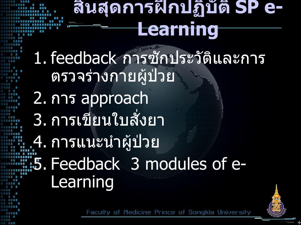 สิ้นสุดการฝึกปฏิบัติ SP e- Learning  feedback การซักประวัติและการ ตรวจร่างกายผู้ป่วย  การ approach  การเขียนใบสั่งยา  การแนะนำผู้ป่วย  Feedb