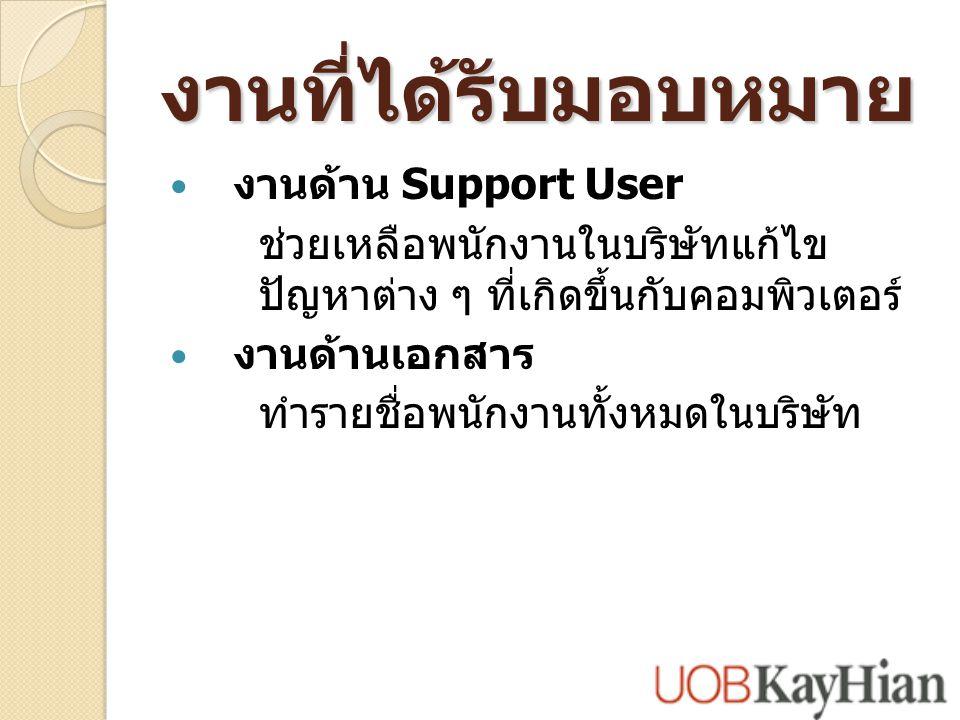 งานที่ได้รับมอบหมาย งานด้าน Support User ช่วยเหลือพนักงานในบริษัทแก้ไข ปัญหาต่าง ๆ ที่เกิดขึ้นกับคอมพิวเตอร์ งานด้านเอกสาร ทำรายชื่อพนักงานทั้งหมดในบริษัท