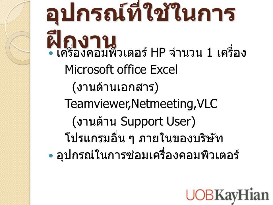 อุปกรณ์ที่ใช้ในการ ฝึกงาน เครื่องคอมพิวเตอร์ HP จำนวน 1 เครื่อง Microsoft office Excel ( งานด้านเอกสาร ) Teamviewer,Netmeeting,VLC ( งานด้าน Support User) โปรแกรมอื่น ๆ ภายในของบริษัท อุปกรณ์ในการซ่อมเครื่องคอมพิวเตอร์