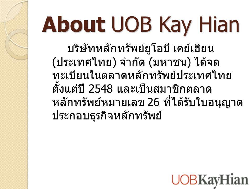 About UOB Kay Hian บริษัทหลักทรัพย์ยูโอบี เคย์เฮียน ( ประเทศไทย ) จำกัด ( มหาชน ) ได้จด ทะเบียนในตลาดหลักทรัพย์ประเทศไทย ตั้งแต่ปี 2548 และเป็นสมาชิกตลาด หลักทรัพย์หมายเลข 26 ที่ได้รับใบอนุญาต ประกอบธุรกิจหลักทรัพย์