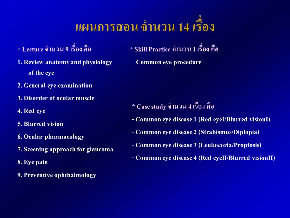 แผนการสอน จำนวน 14 เรื่อง * Lecture จำนวน 9 เรื่อง คือ 1. Review anatomy and physiology of the eye 2. General eye examination 3. Disorder of ocular mu