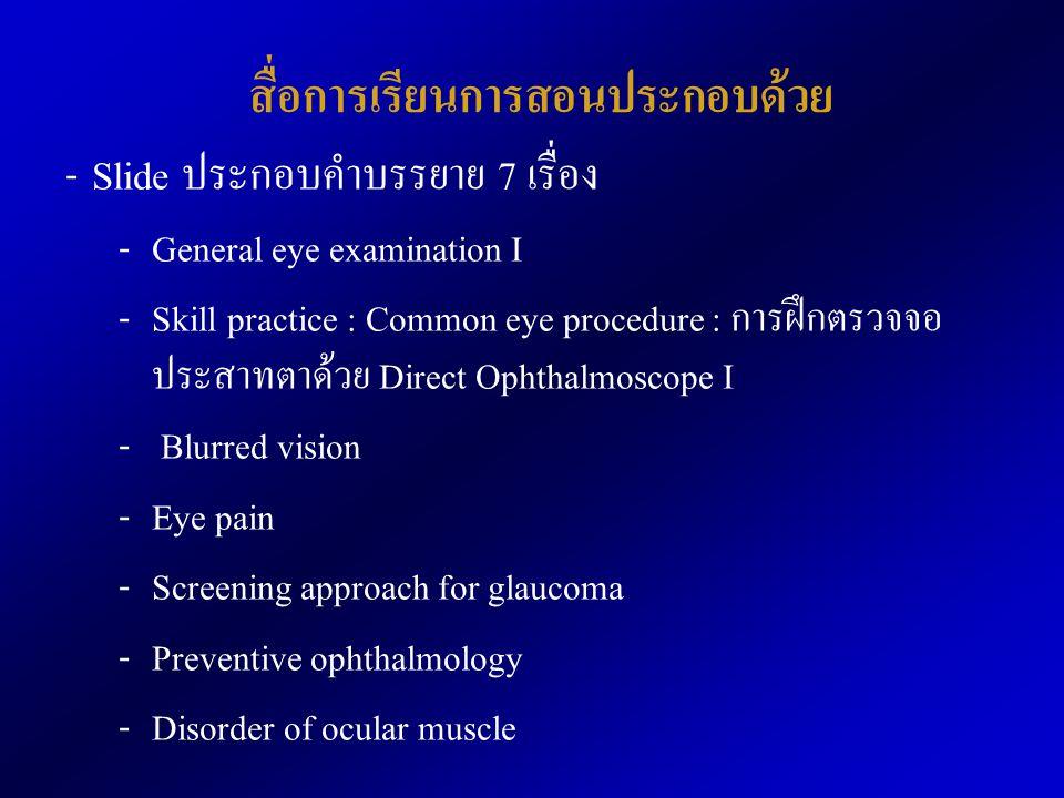 สื่อการเรียนการสอนประกอบด้วย - Slide ประกอบคำบรรยาย 7 เรื่อง - General eye examination I - Skill practice : Common eye procedure : การฝึกตรวจจอ ประสาทตาด้วย Direct Ophthalmoscope I - Blurred vision - Eye pain - Screening approach for glaucoma - Preventive ophthalmology - Disorder of ocular muscle