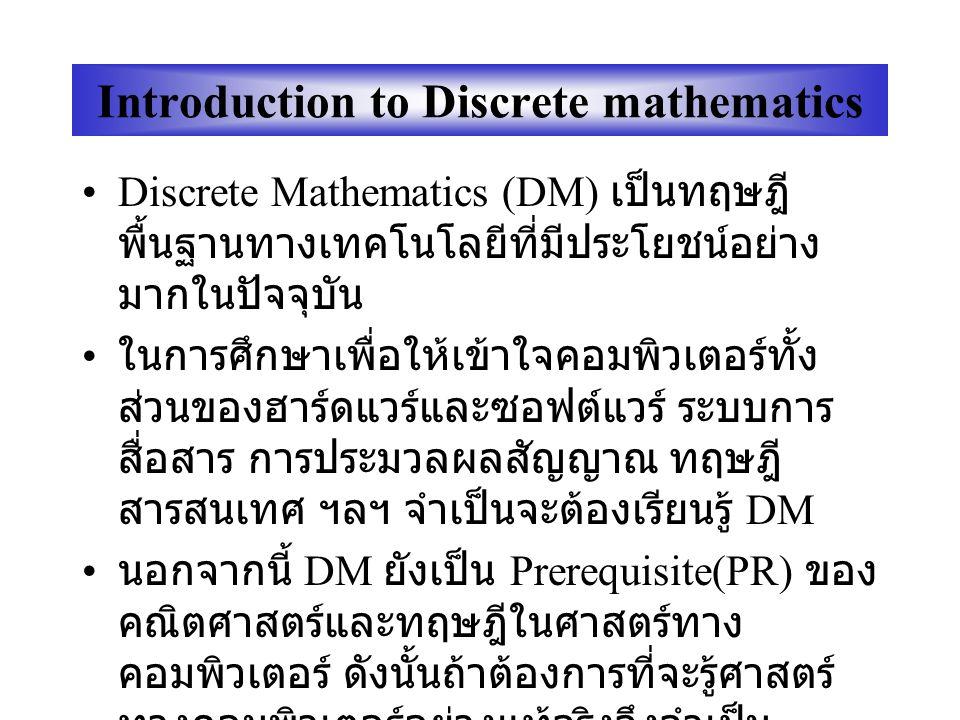 Introduction to Discrete mathematics Discrete Mathematics (DM) เป็นทฤษฎี พื้นฐานทางเทคโนโลยีที่มีประโยชน์อย่าง มากในปัจจุบัน ในการศึกษาเพื่อให้เข้าใจคอมพิวเตอร์ทั้ง ส่วนของฮาร์ดแวร์และซอฟต์แวร์ ระบบการ สื่อสาร การประมวลผลสัญญาณ ทฤษฎี สารสนเทศ ฯลฯ จำเป็นจะต้องเรียนรู้ DM นอกจากนี้ DM ยังเป็น Prerequisite(PR) ของ คณิตศาสตร์และทฤษฎีในศาสตร์ทาง คอมพิวเตอร์ ดังนั้นถ้าต้องการที่จะรู้ศาสตร์ ทางคอมพิวเตอร์อย่างแท้จริงจึงจำเป็น จะต้องศึกษา DM ให้เข้าใจอย่างถ่องแท้